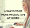 6 WAYS TO BEMORE PRODUCTIVEAT WORK