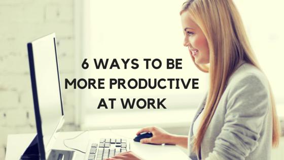 6 WAYS TO BEMORE PRODUCTIVEAT WORK